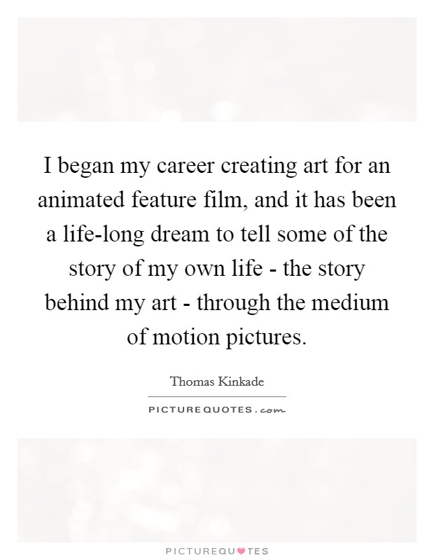 I began my career creating art for an animated feature film, and it has been a life-long dream to tell some of the story of my own life - the story behind my art - through the medium of motion pictures Picture Quote #1