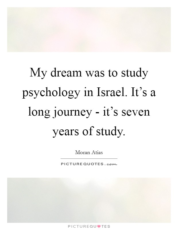 My dream was to study psychology in Israel. It's a long journey - it's seven years of study Picture Quote #1