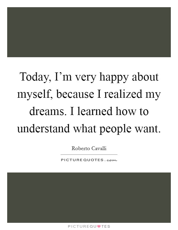 Today, I'm very happy about myself, because I realized my dreams. I learned how to understand what people want Picture Quote #1