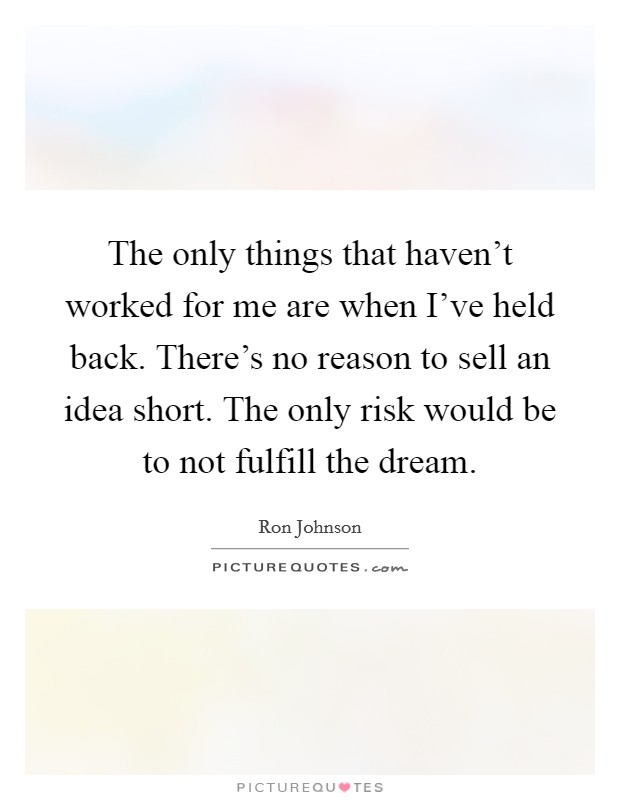The only things that haven't worked for me are when I've held back. There's no reason to sell an idea short. The only risk would be to not fulfill the dream Picture Quote #1