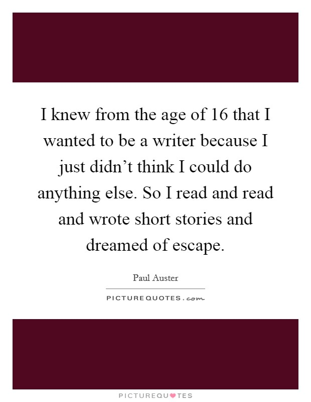 I knew from the age of 16 that I wanted to be a writer because I just didn't think I could do anything else. So I read and read and wrote short stories and dreamed of escape Picture Quote #1