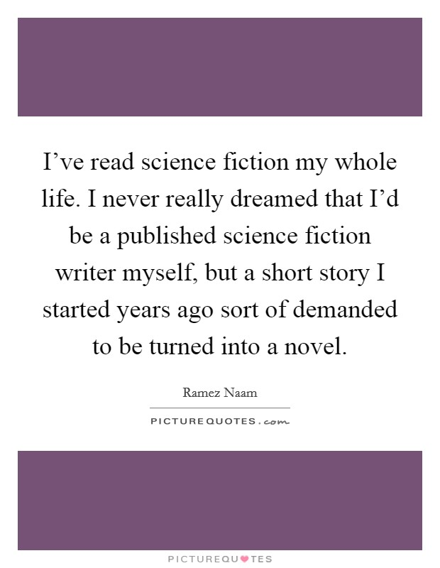 I've read science fiction my whole life. I never really dreamed that I'd be a published science fiction writer myself, but a short story I started years ago sort of demanded to be turned into a novel Picture Quote #1