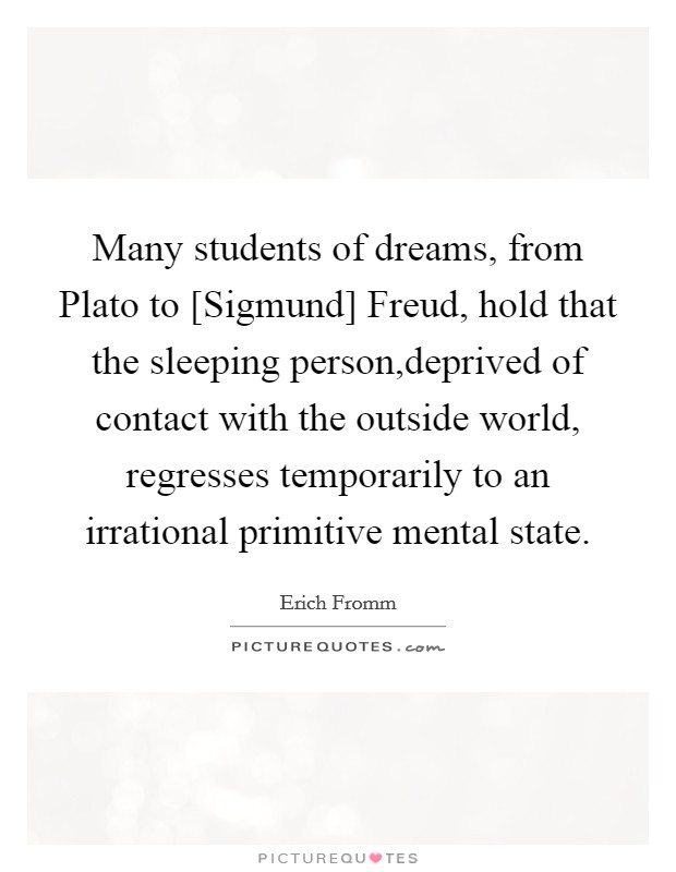 Many students of dreams, from Plato to [Sigmund] Freud, hold that the sleeping person,deprived of contact with the outside world, regresses temporarily to an irrational primitive mental state Picture Quote #1