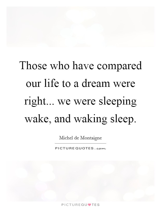Those who have compared our life to a dream were right... we were sleeping wake, and waking sleep Picture Quote #1