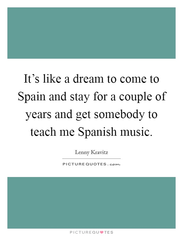It's like a dream to come to Spain and stay for a couple of years and get somebody to teach me Spanish music Picture Quote #1