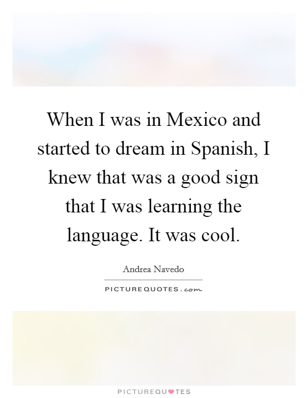When I was in Mexico and started to dream in Spanish, I knew that was a good sign that I was learning the language. It was cool Picture Quote #1