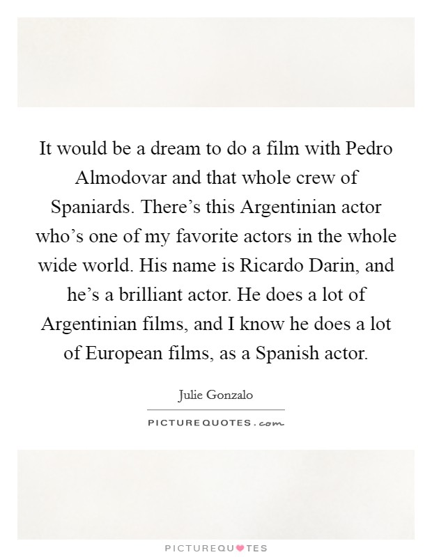 It would be a dream to do a film with Pedro Almodovar and that whole crew of Spaniards. There's this Argentinian actor who's one of my favorite actors in the whole wide world. His name is Ricardo Darin, and he's a brilliant actor. He does a lot of Argentinian films, and I know he does a lot of European films, as a Spanish actor Picture Quote #1