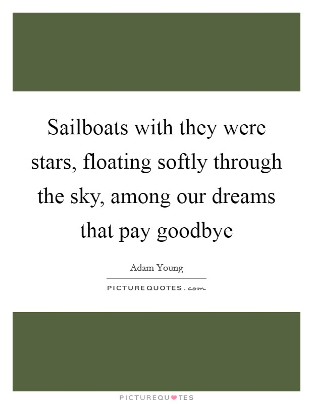 Sailboats with they were stars, floating softly through the sky, among our dreams that pay goodbye Picture Quote #1