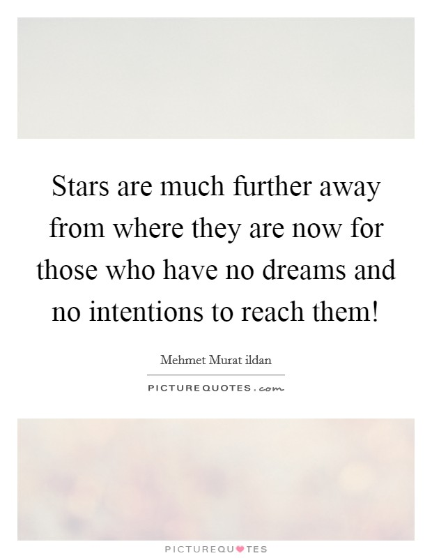 Stars are much further away from where they are now for those who have no dreams and no intentions to reach them! Picture Quote #1