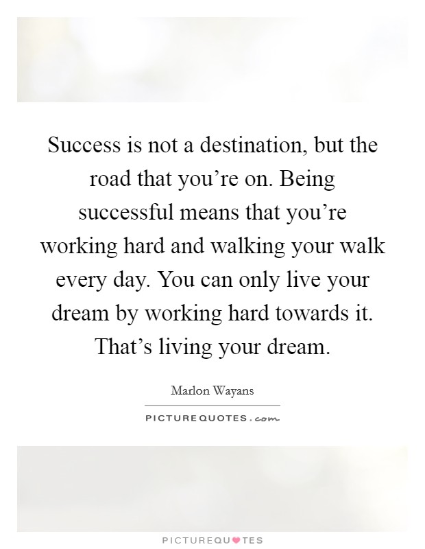 Success is not a destination, but the road that you're on. Being successful means that you're working hard and walking your walk every day. You can only live your dream by working hard towards it. That's living your dream Picture Quote #1