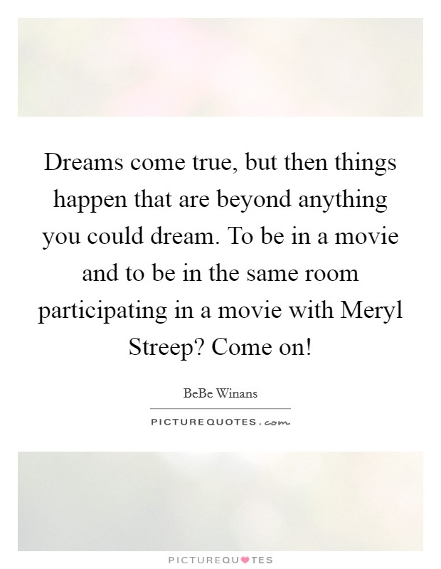 Dreams come true, but then things happen that are beyond anything you could dream. To be in a movie and to be in the same room participating in a movie with Meryl Streep? Come on! Picture Quote #1