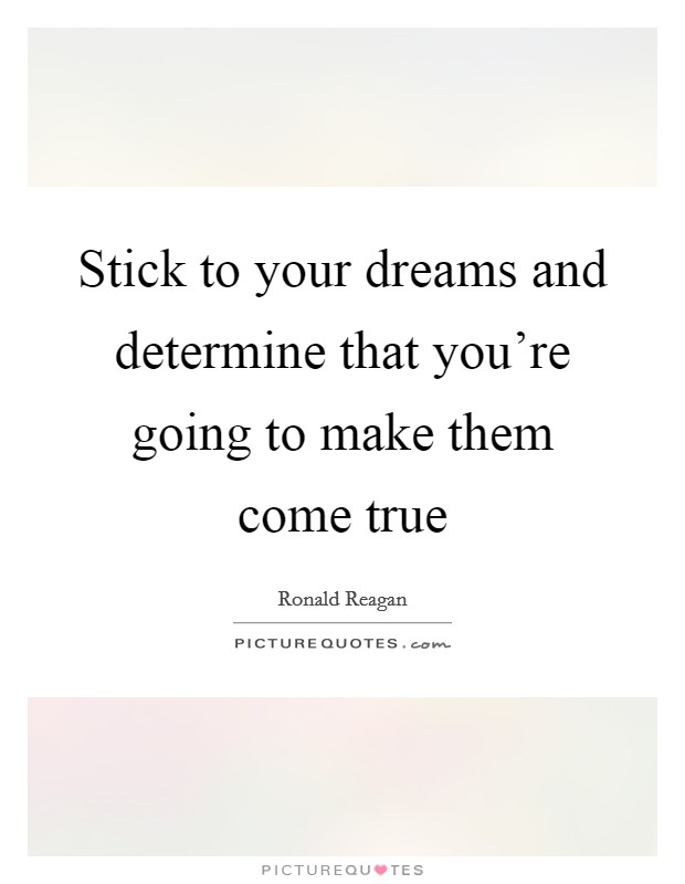 Stick to your dreams and determine that you're going to make them come true Picture Quote #1