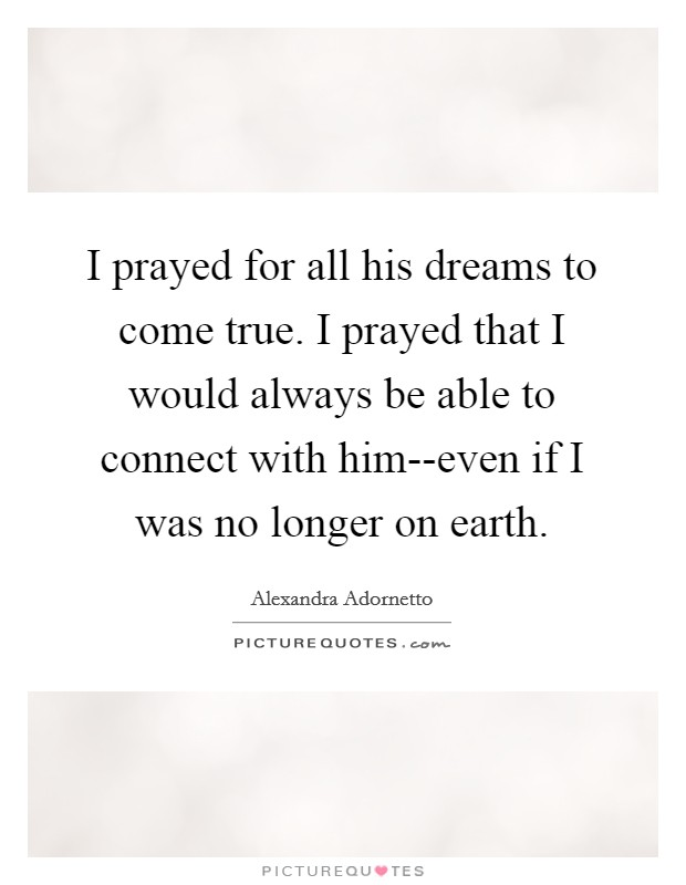 I prayed for all his dreams to come true. I prayed that I would always be able to connect with him--even if I was no longer on earth Picture Quote #1
