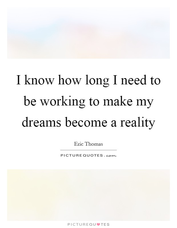 I know how long I need to be working to make my dreams become a reality Picture Quote #1
