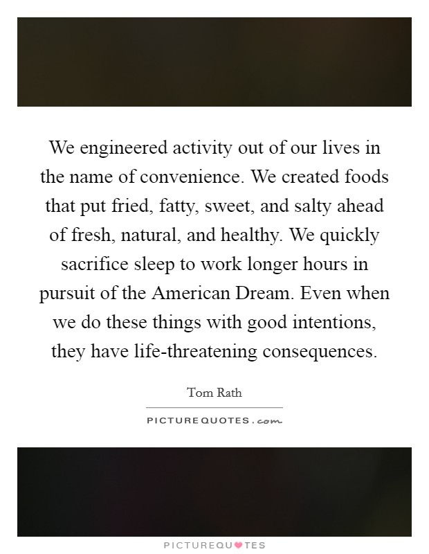 We engineered activity out of our lives in the name of convenience. We created foods that put fried, fatty, sweet, and salty ahead of fresh, natural, and healthy. We quickly sacrifice sleep to work longer hours in pursuit of the American Dream. Even when we do these things with good intentions, they have life-threatening consequences Picture Quote #1