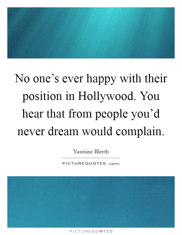 No one's ever happy with their position in Hollywood. You hear that from people you'd never dream would complain Picture Quote #1
