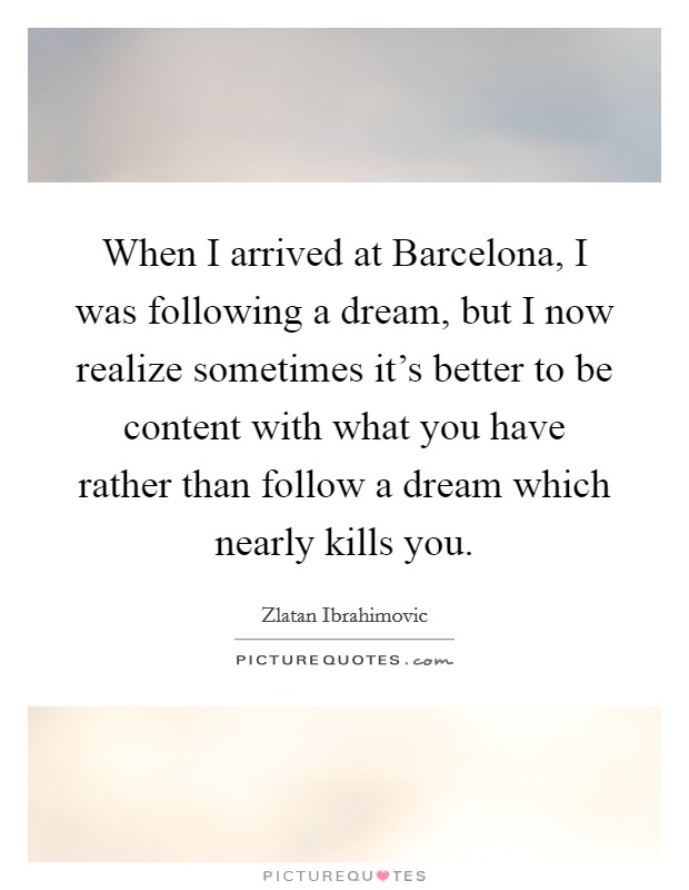 When I arrived at Barcelona, I was following a dream, but I now realize sometimes it's better to be content with what you have rather than follow a dream which nearly kills you. Picture Quote #1