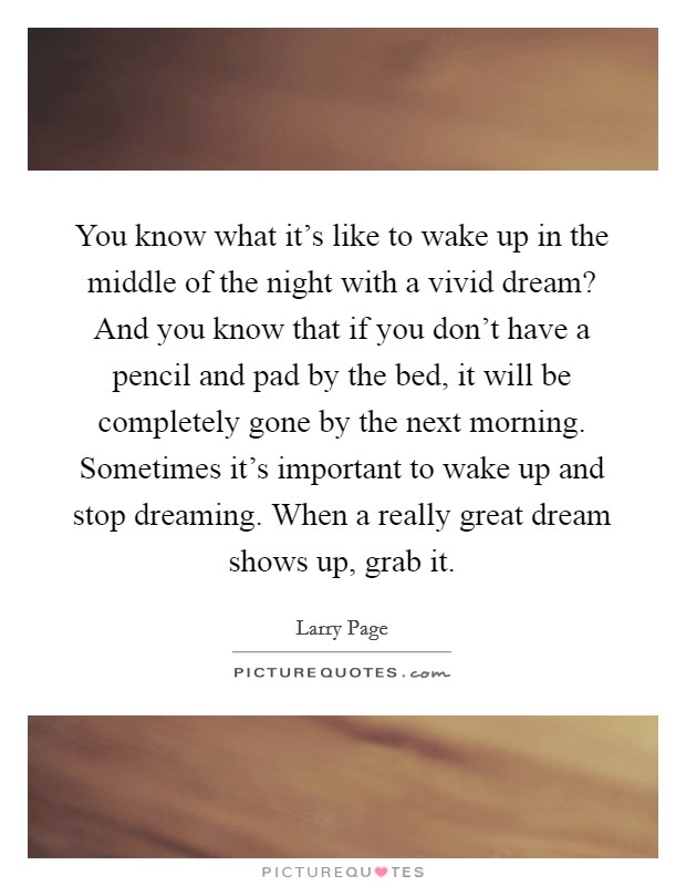 You know what it's like to wake up in the middle of the night with a vivid dream? And you know that if you don't have a pencil and pad by the bed, it will be completely gone by the next morning. Sometimes it's important to wake up and stop dreaming. When a really great dream shows up, grab it Picture Quote #1