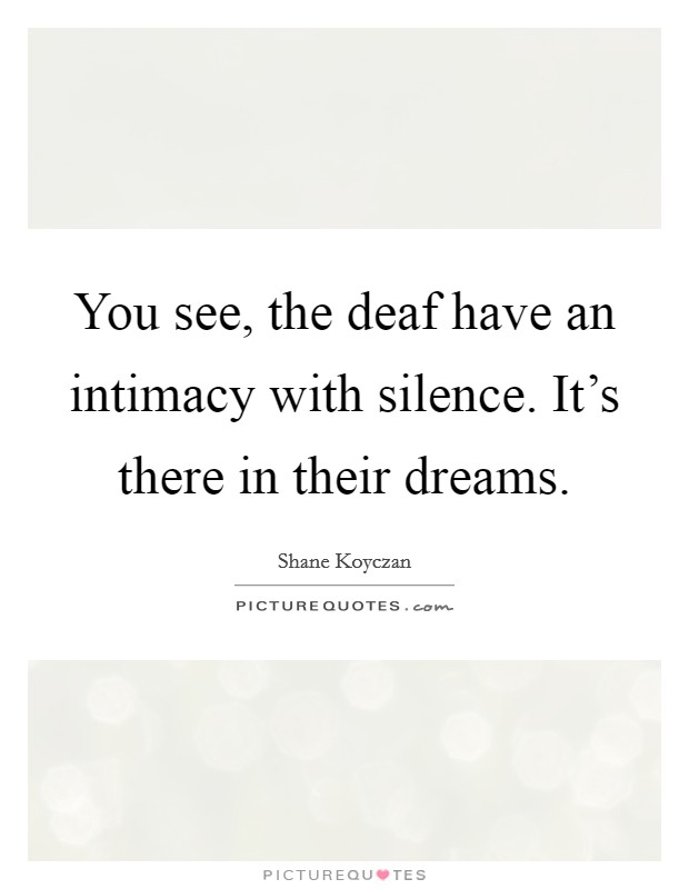 You see, the deaf have an intimacy with silence. It's there in their dreams Picture Quote #1