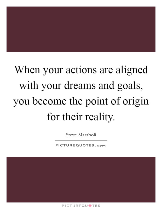 When your actions are aligned with your dreams and goals, you become the point of origin for their reality Picture Quote #1