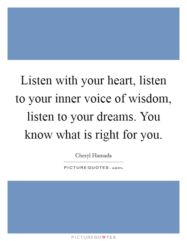 Listen with your heart, listen to your inner voice of wisdom, listen to your dreams. You know what is right for you Picture Quote #1