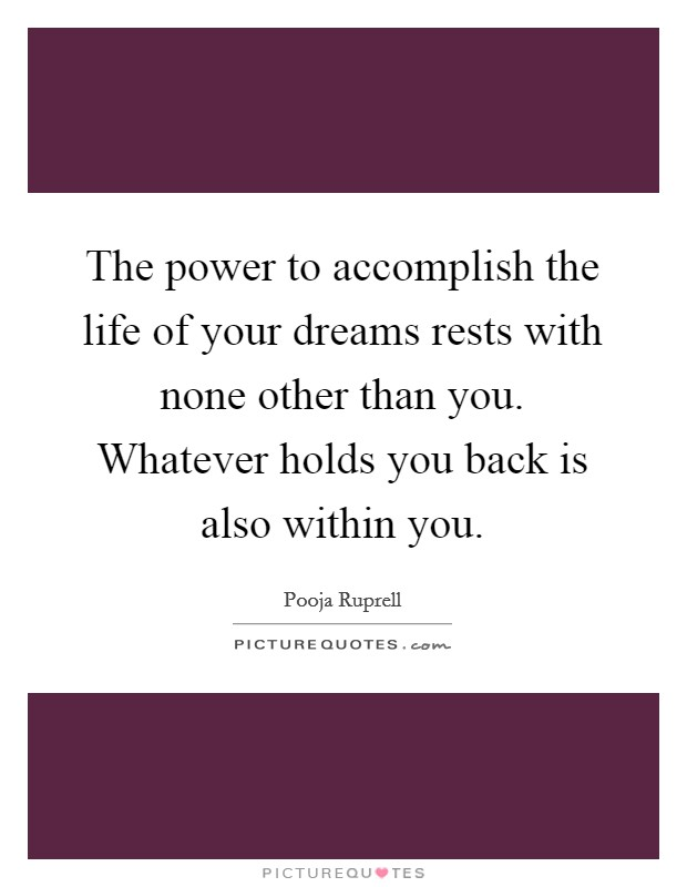 The power to accomplish the life of your dreams rests with none other than you. Whatever holds you back is also within you. Picture Quote #1