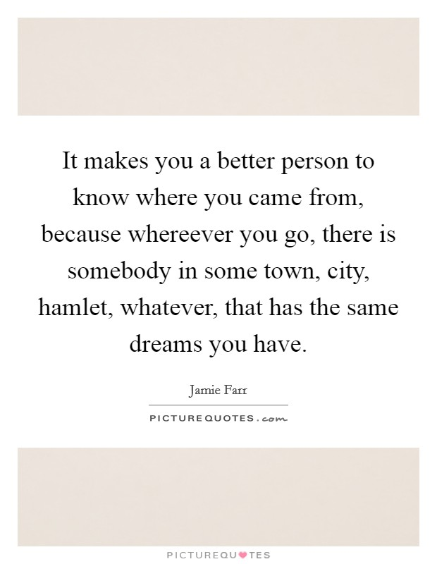 It makes you a better person to know where you came from, because whereever you go, there is somebody in some town, city, hamlet, whatever, that has the same dreams you have. Picture Quote #1