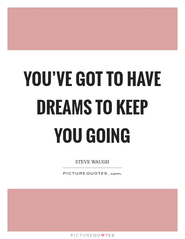You've got to have dreams to keep you going Picture Quote #1