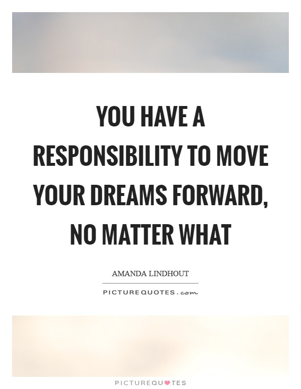 You have a responsibility to move your dreams forward, no matter what Picture Quote #1