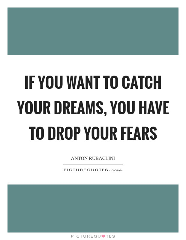 If you want to catch your dreams, you have to drop your fears Picture Quote #1