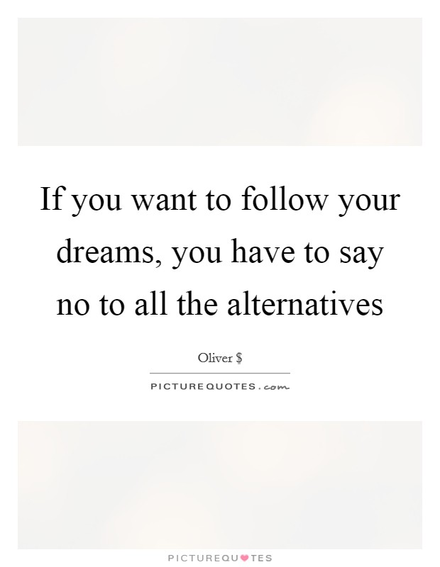 If you want to follow your dreams, you have to say no to all the alternatives Picture Quote #1