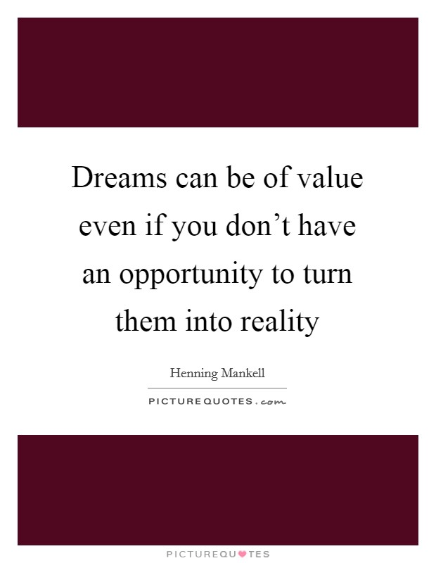 Dreams can be of value even if you don't have an opportunity to turn them into reality Picture Quote #1