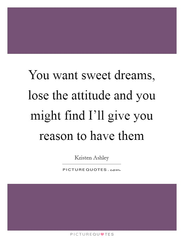 You want sweet dreams, lose the attitude and you might find I'll give you reason to have them Picture Quote #1