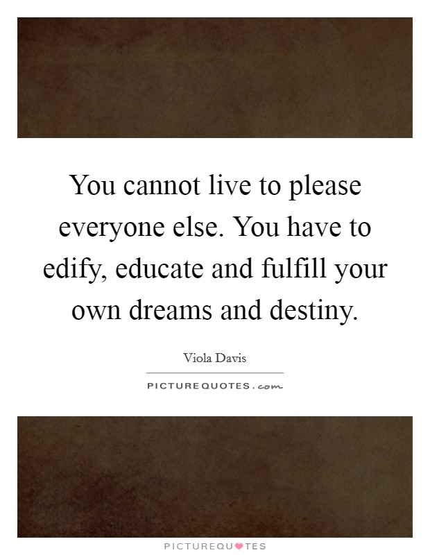 You cannot live to please everyone else. You have to edify, educate and fulfill your own dreams and destiny Picture Quote #1