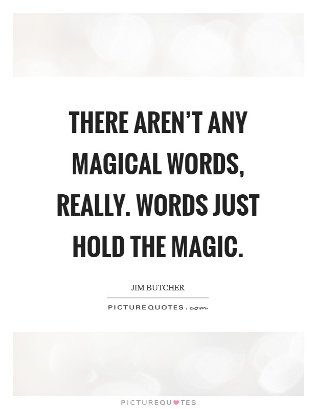 There aren't any magical words, really. Words just hold the magic Picture Quote #1