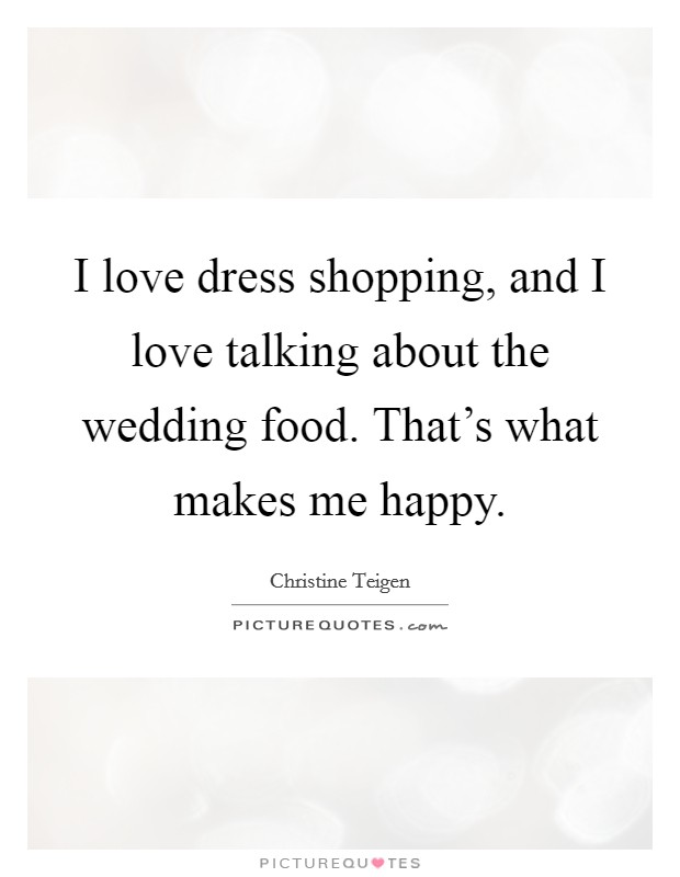 I love dress shopping, and I love talking about the wedding food. That's what makes me happy Picture Quote #1