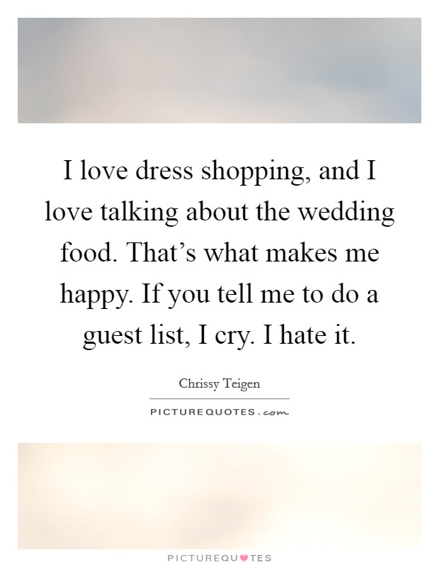 I love dress shopping, and I love talking about the wedding food. That's what makes me happy. If you tell me to do a guest list, I cry. I hate it Picture Quote #1