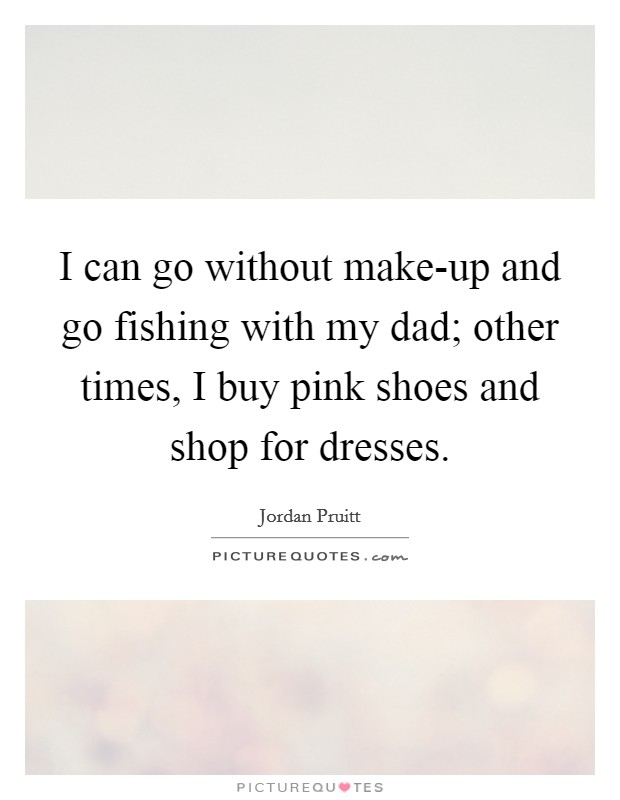 I can go without make-up and go fishing with my dad; other times, I buy pink shoes and shop for dresses Picture Quote #1