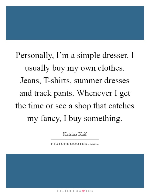Personally, I'm a simple dresser. I usually buy my own clothes. Jeans, T-shirts, summer dresses and track pants. Whenever I get the time or see a shop that catches my fancy, I buy something Picture Quote #1