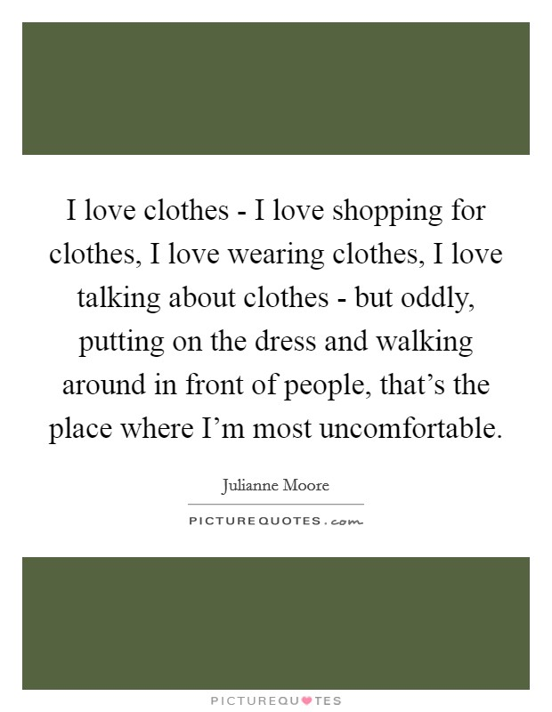 I love clothes - I love shopping for clothes, I love wearing clothes, I love talking about clothes - but oddly, putting on the dress and walking around in front of people, that's the place where I'm most uncomfortable Picture Quote #1