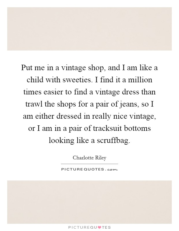 Put me in a vintage shop, and I am like a child with sweeties. I find it a million times easier to find a vintage dress than trawl the shops for a pair of jeans, so I am either dressed in really nice vintage, or I am in a pair of tracksuit bottoms looking like a scruffbag Picture Quote #1