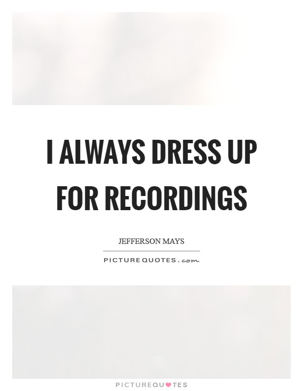 I always dress up for recordings Picture Quote #1
