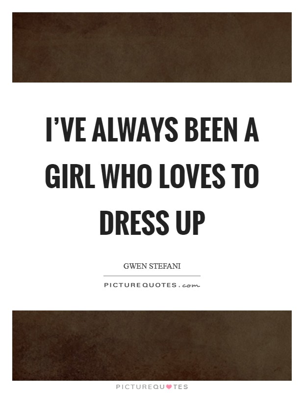 I've always been a girl who loves to dress up Picture Quote #1