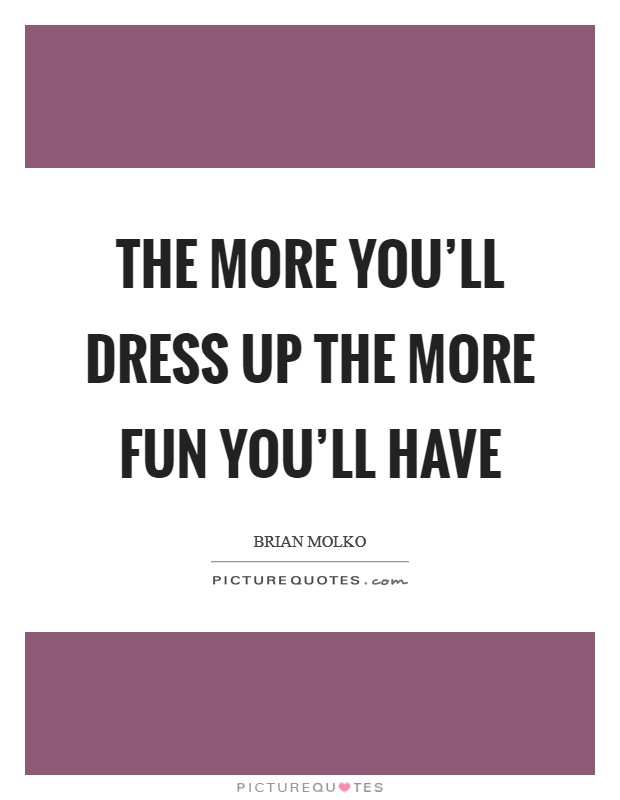 The more you'll dress up the more fun you'll have Picture Quote #1
