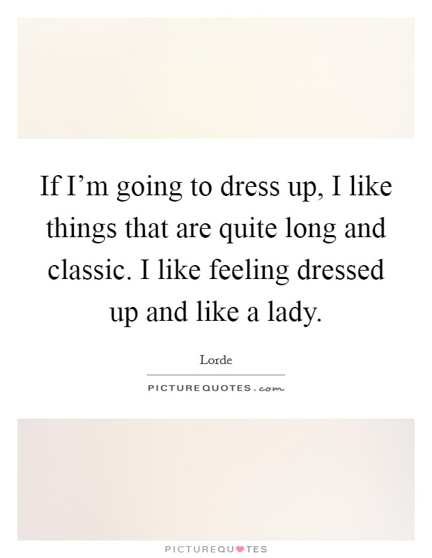 If I'm going to dress up, I like things that are quite long and classic. I like feeling dressed up and like a lady Picture Quote #1