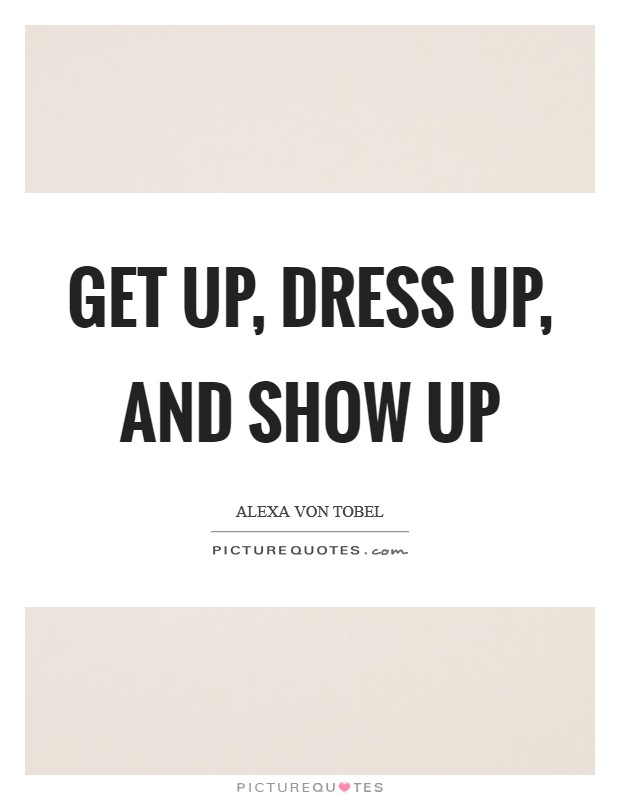 Get up, dress up, and show up Picture Quote #1