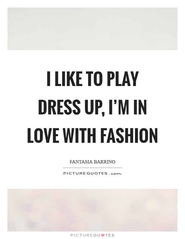 I like to play dress up, I'm in love with fashion Picture Quote #1