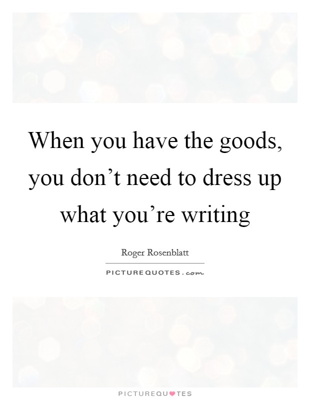 When you have the goods, you don't need to dress up what you're writing Picture Quote #1