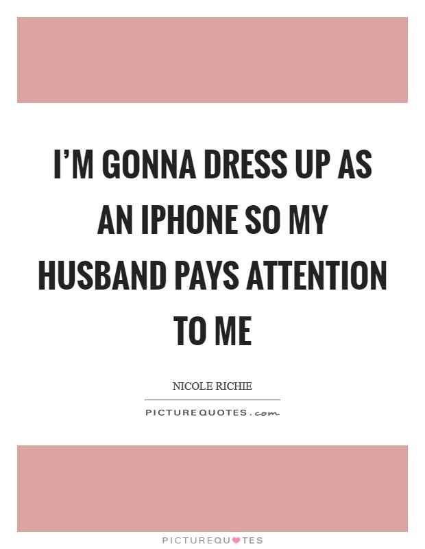 I'm gonna dress up as an iPhone so my husband pays attention to me Picture Quote #1