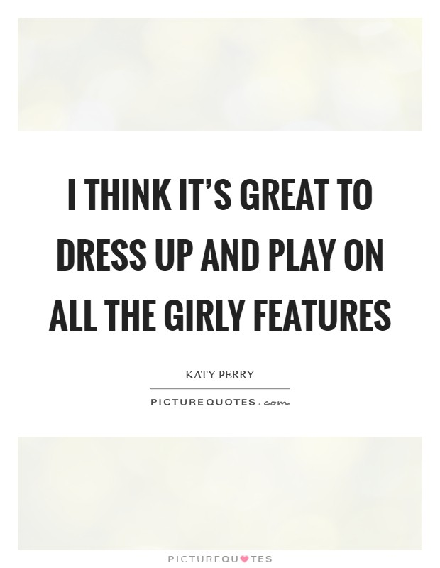 I think it's great to dress up and play on all the girly features Picture Quote #1